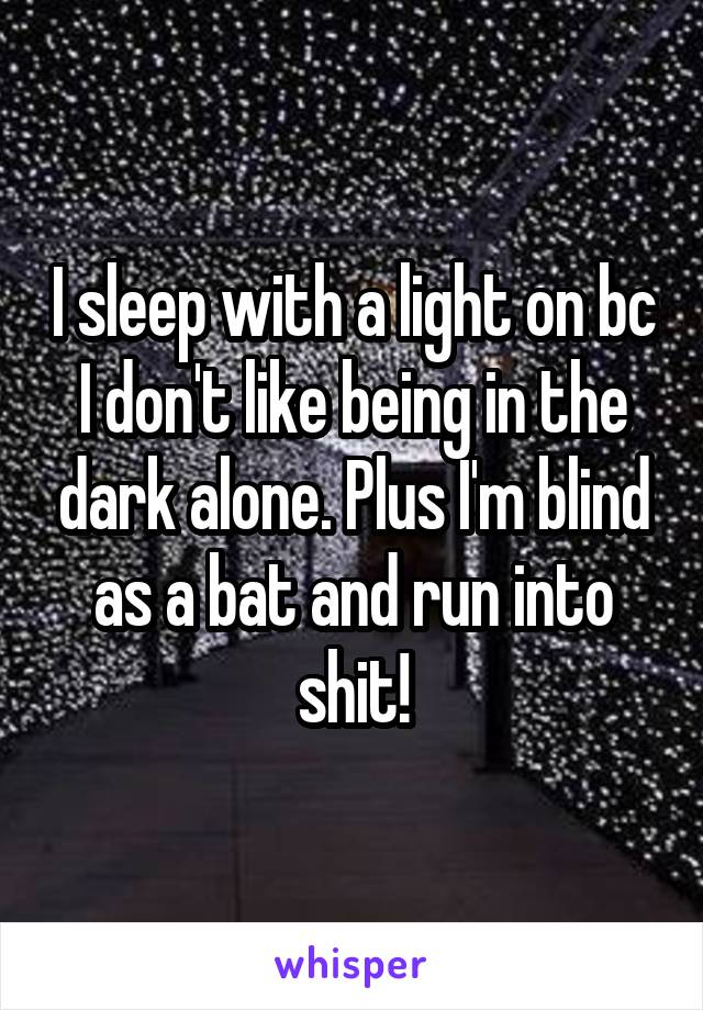 I sleep with a light on bc I don't like being in the dark alone. Plus I'm blind as a bat and run into shit!