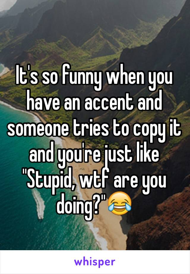 "It's so funny when you have an accent and someone tries to copy it and you're just like ""Stupid, wtf are you doing?""😂"
