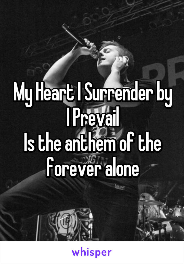 My Heart I Surrender by I Prevail Is the anthem of the forever alone