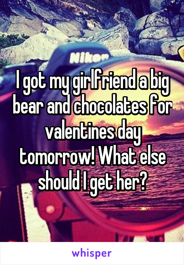 I got my girlfriend a big bear and chocolates for valentines day tomorrow! What else should I get her?