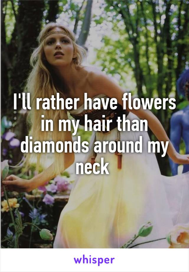 I'll rather have flowers in my hair than diamonds around my neck