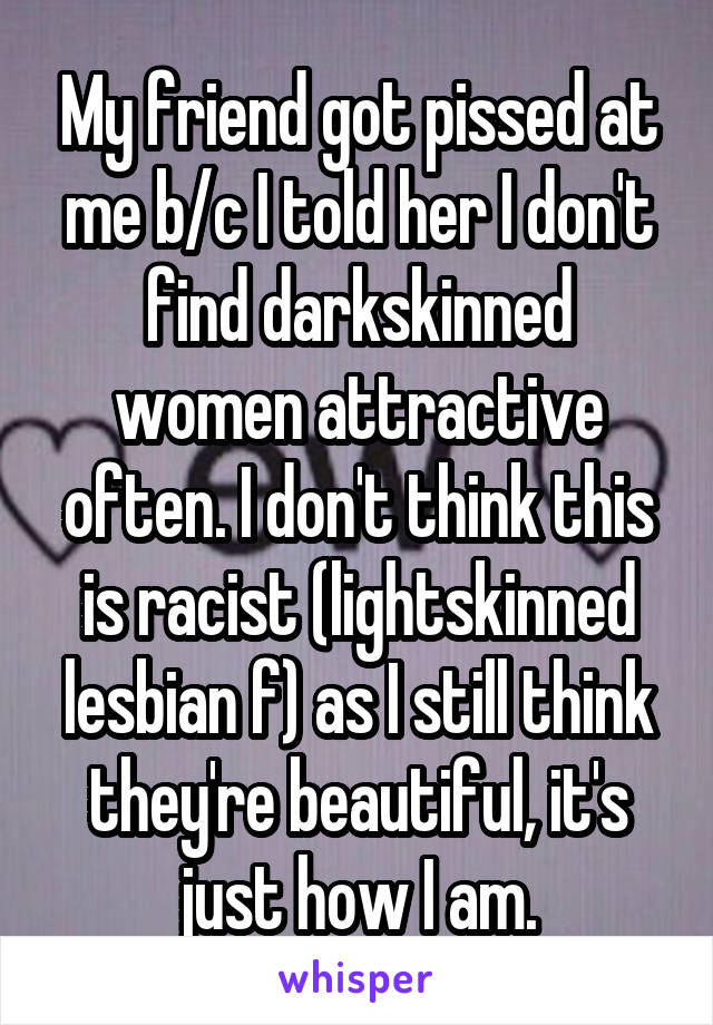 My friend got pissed at me b/c I told her I don't find darkskinned women attractive often. I don't think this is racist (lightskinned lesbian f) as I still think they're beautiful, it's just how I am.