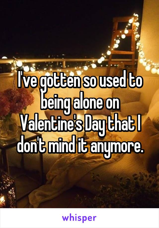 I've gotten so used to being alone on Valentine's Day that I don't mind it anymore.