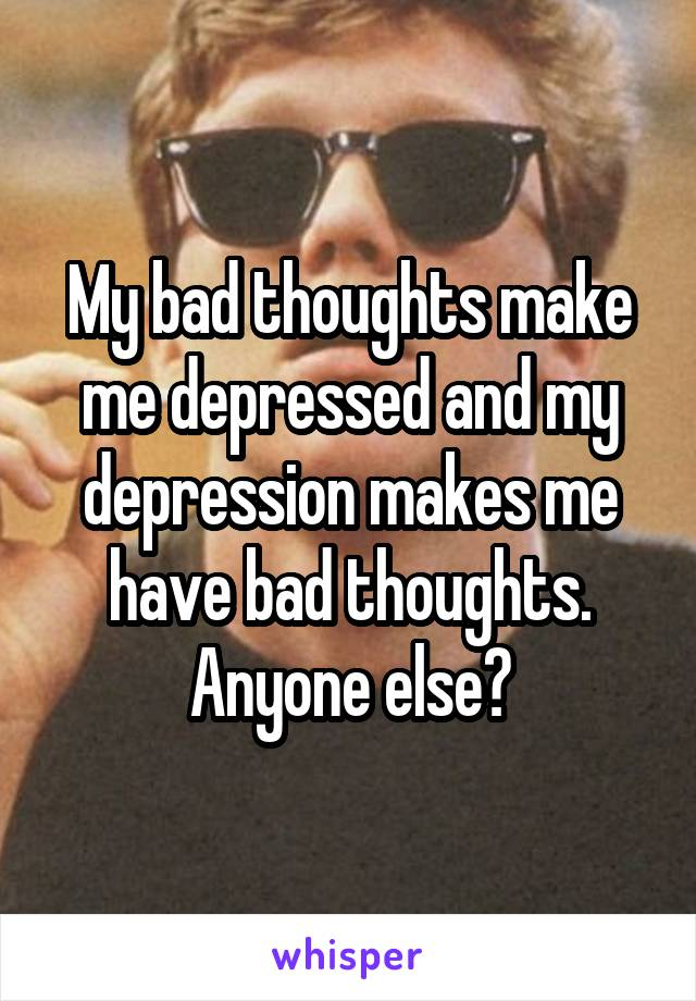 My bad thoughts make me depressed and my depression makes me have bad thoughts. Anyone else?