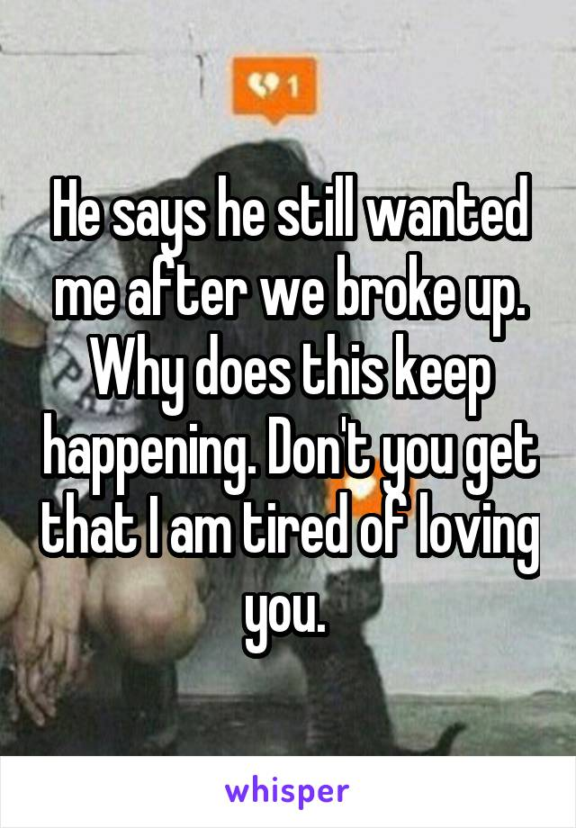 He says he still wanted me after we broke up. Why does this keep happening. Don't you get that I am tired of loving you.