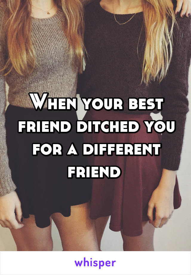 When your best friend ditched you for a different friend