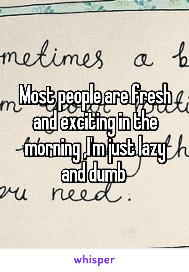 Most people are fresh and exciting in the morning ,I'm just lazy and dumb