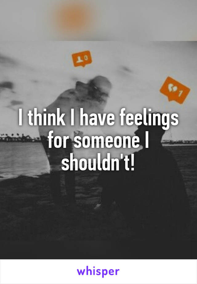 I think I have feelings for someone I shouldn't!