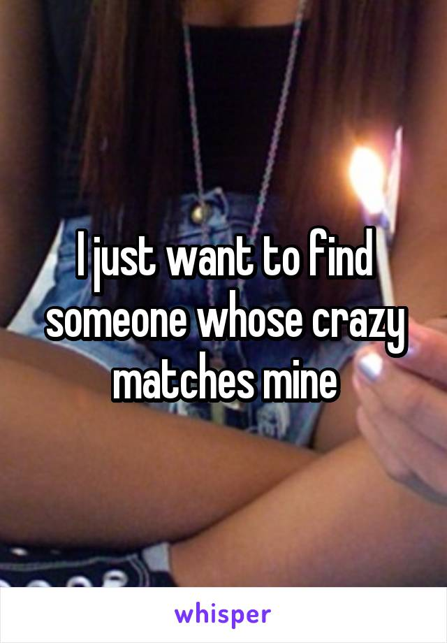 I just want to find someone whose crazy matches mine
