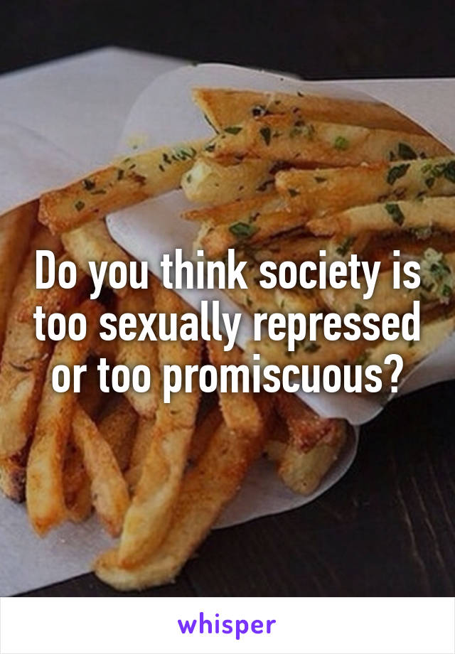 Do you think society is too sexually repressed or too promiscuous?