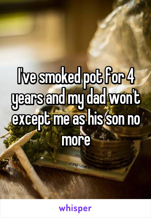 I've smoked pot for 4 years and my dad won't except me as his son no more