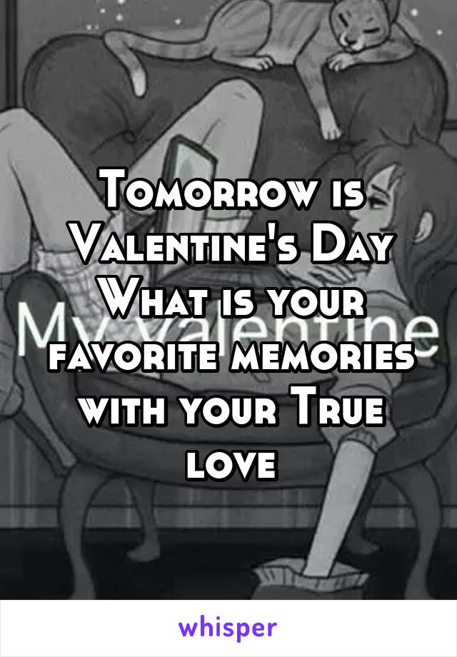 Tomorrow is Valentine's Day What is your favorite memories with your True love