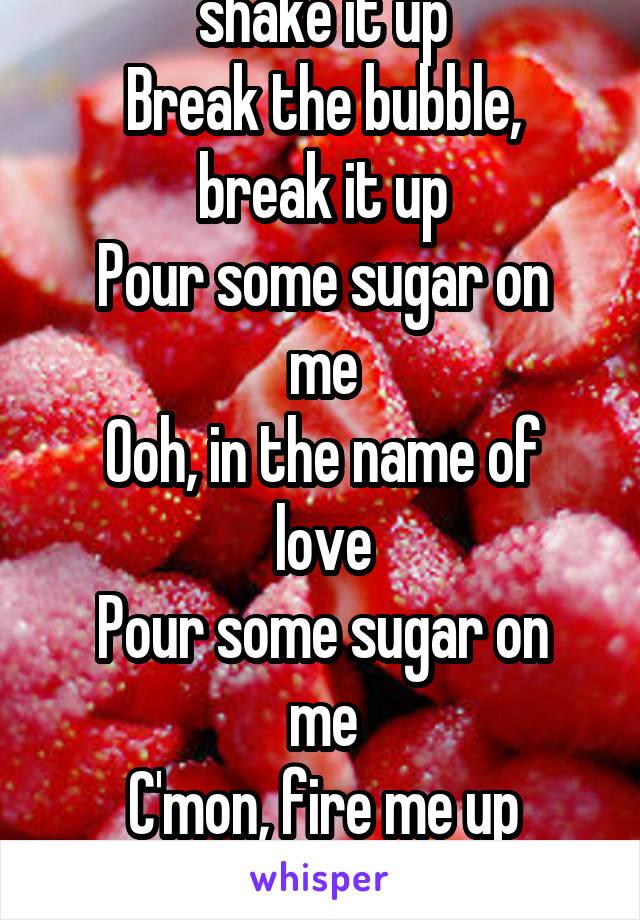C'mon, take a bottle, shake it up Break the bubble, break it up Pour some sugar on me Ooh, in the name of love Pour some sugar on me C'mon, fire me up