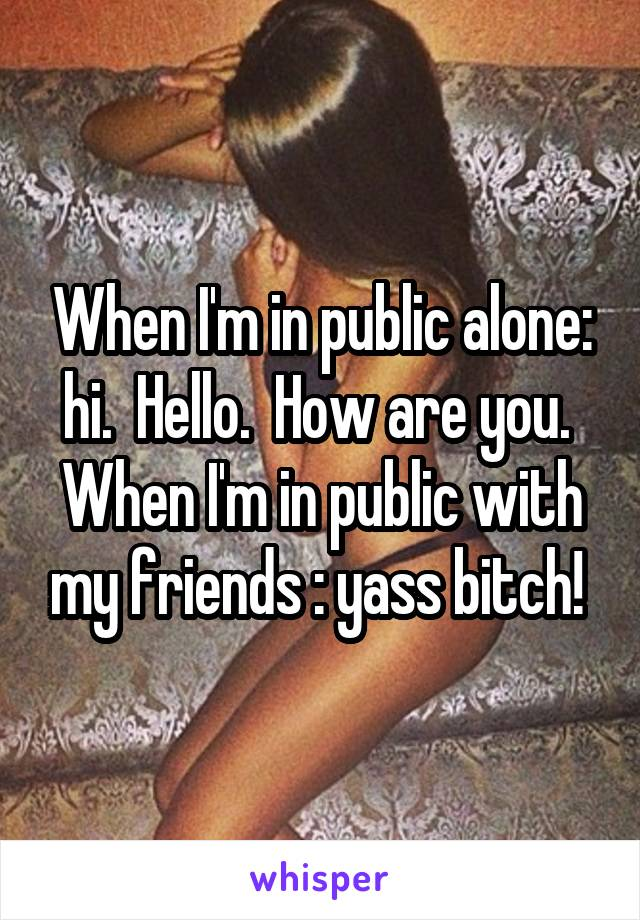 When I'm in public alone: hi.  Hello.  How are you.  When I'm in public with my friends : yass bitch!