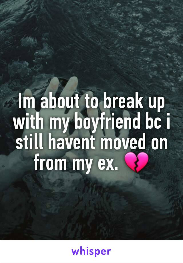 Im about to break up with my boyfriend bc i still havent moved on from my ex. 💔