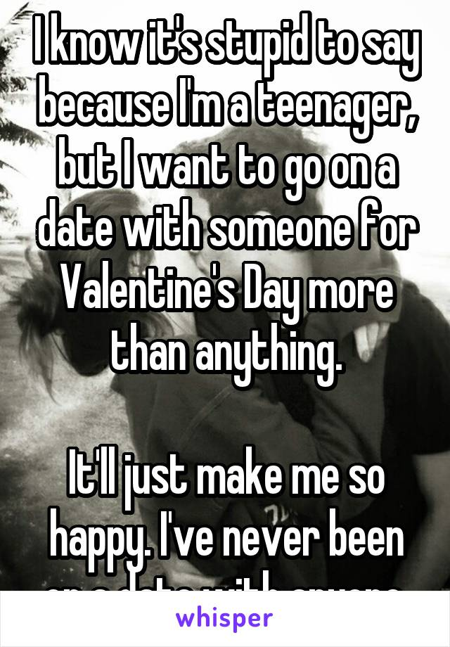 I know it's stupid to say because I'm a teenager, but I want to go on a date with someone for Valentine's Day more than anything.  It'll just make me so happy. I've never been on a date with anyone.