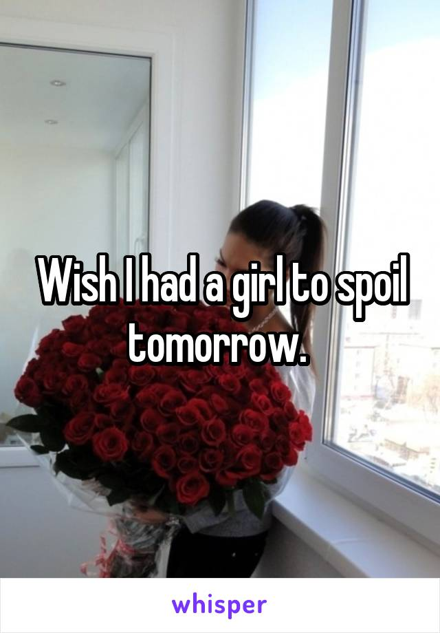 Wish I had a girl to spoil tomorrow.