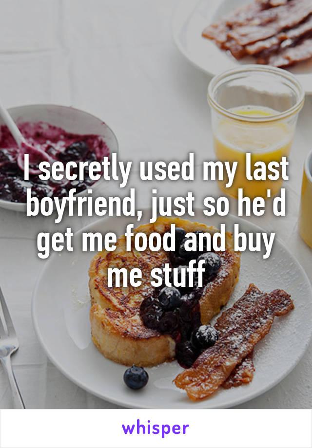 I secretly used my last boyfriend, just so he'd get me food and buy me stuff