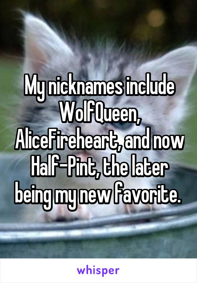 My nicknames include WolfQueen, AliceFireheart, and now Half-Pint, the later being my new favorite.