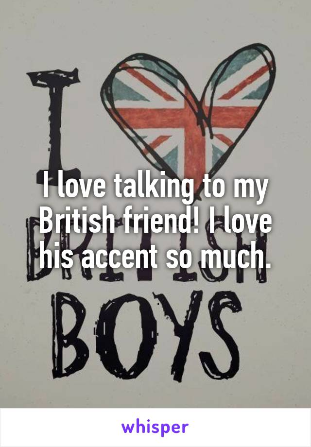 I love talking to my British friend! I love his accent so much.