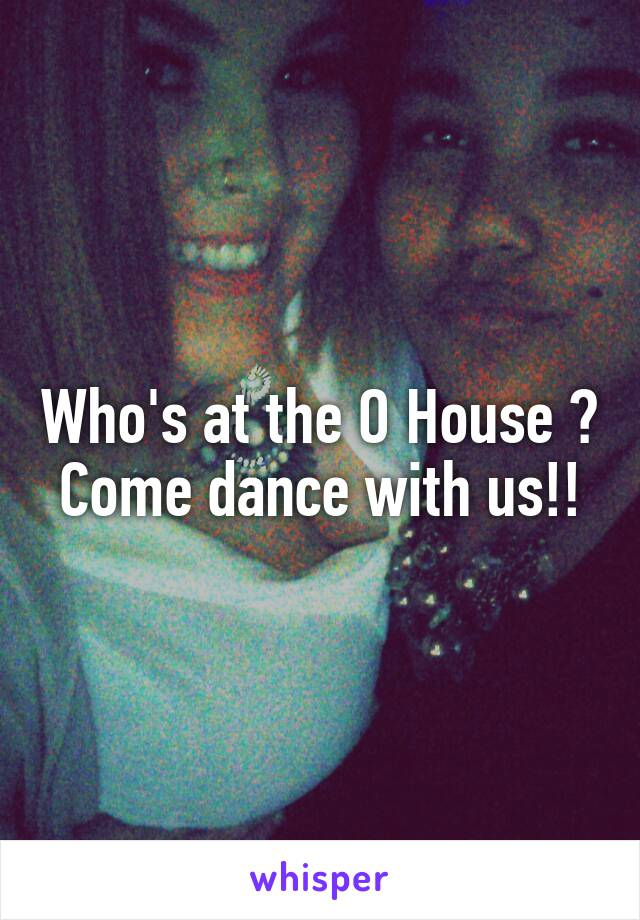 Who's at the O House ? Come dance with us!!