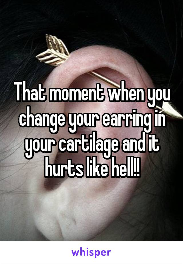 That moment when you change your earring in your cartilage and it hurts like hell!!