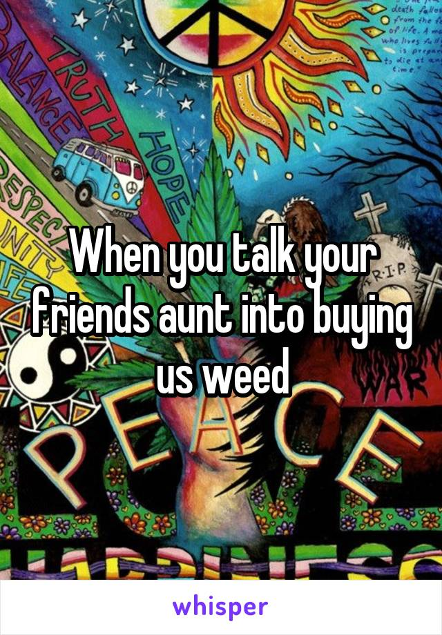 When you talk your friends aunt into buying  us weed