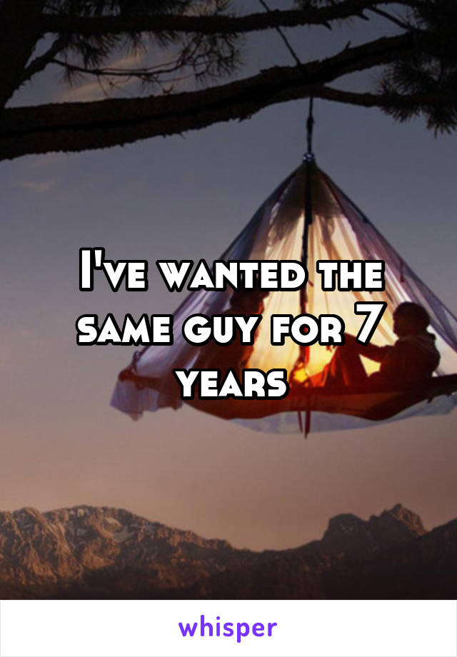 I've wanted the same guy for 7 years