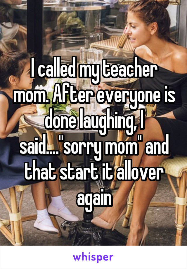 """I called my teacher mom. After everyone is done laughing, I said....""""sorry mom"""" and that start it allover again"""