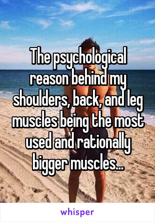 The psychological reason behind my shoulders, back, and leg muscles being the most used and rationally bigger muscles...