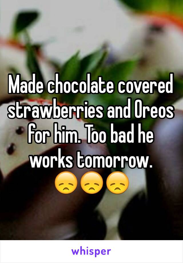Made chocolate covered strawberries and Oreos for him. Too bad he works tomorrow.        😞😞😞