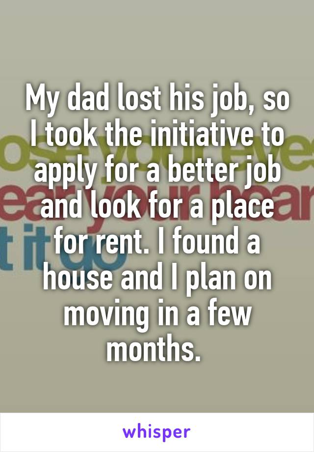 My dad lost his job, so I took the initiative to apply for a better job and look for a place for rent. I found a house and I plan on moving in a few months.