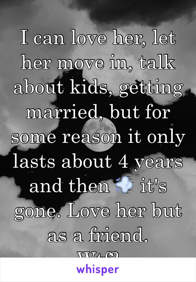 I can love her, let her move in, talk about kids, getting married, but for some reason it only lasts about 4 years and then 💨 it's gone. Love her but as a friend.  Wtf?