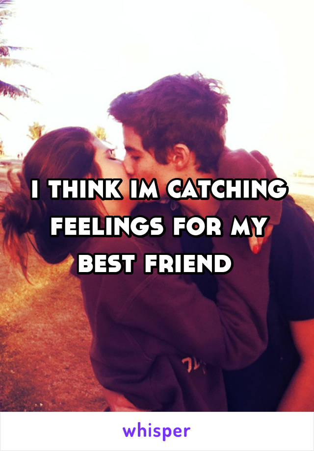 i think im catching feelings for my best friend