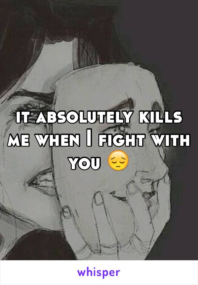 it absolutely kills me when I fight with you 😔