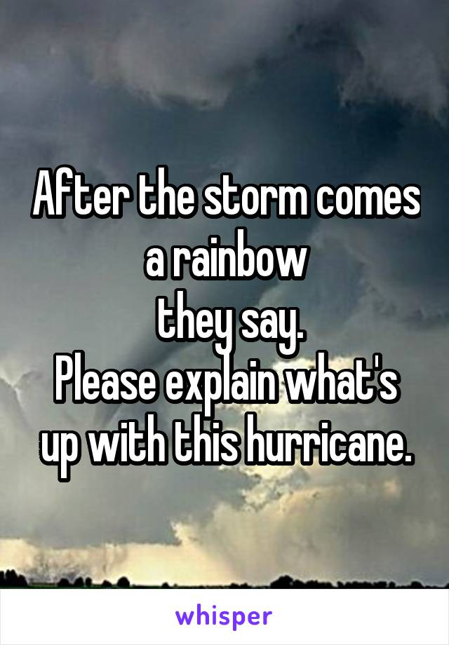 After the storm comes a rainbow  they say. Please explain what's up with this hurricane.