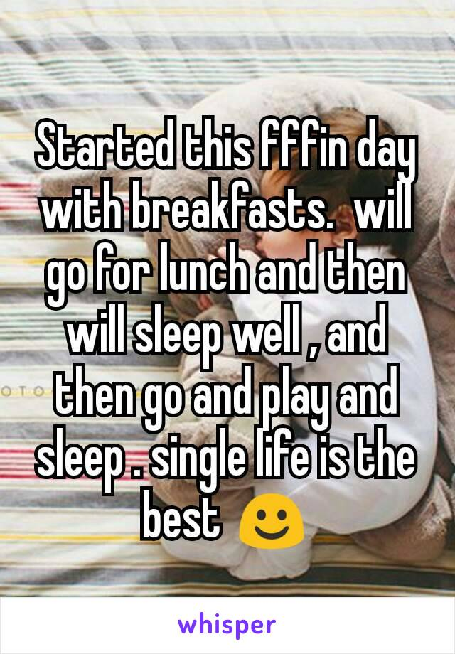 Started this fffin day with breakfasts.  will go for lunch and then will sleep well , and then go and play and sleep . single life is the best ☺