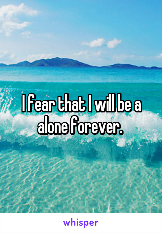 I fear that I will be a alone forever.