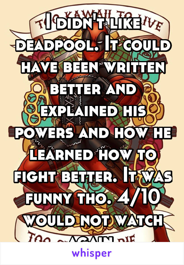 I didn't like deadpool. It could have been written better and explained his powers and how he learned how to fight better. It was funny tho. 4/10 would not watch again