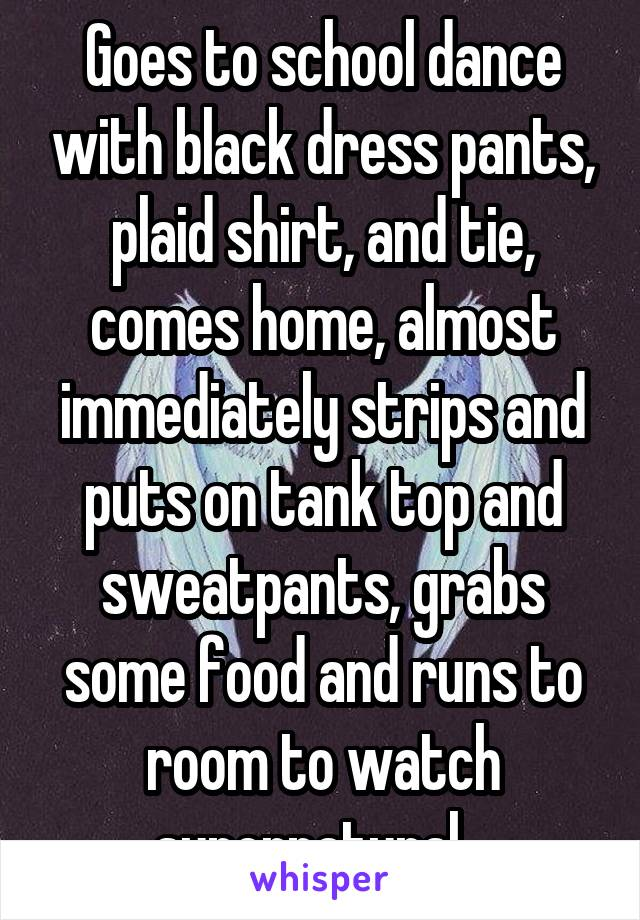 Goes to school dance with black dress pants, plaid shirt, and tie, comes home, almost immediately strips and puts on tank top and sweatpants, grabs some food and runs to room to watch supernatural...