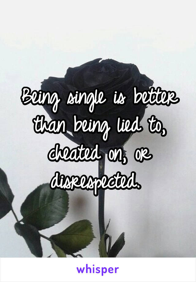 Being single is better than being lied to, cheated on, or disrespected.