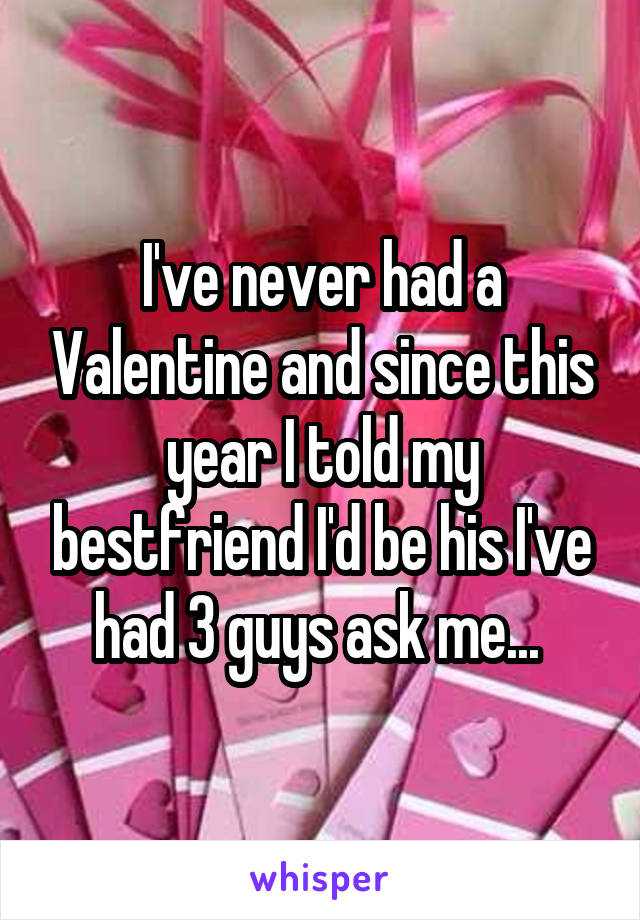 I've never had a Valentine and since this year I told my bestfriend I'd be his I've had 3 guys ask me...