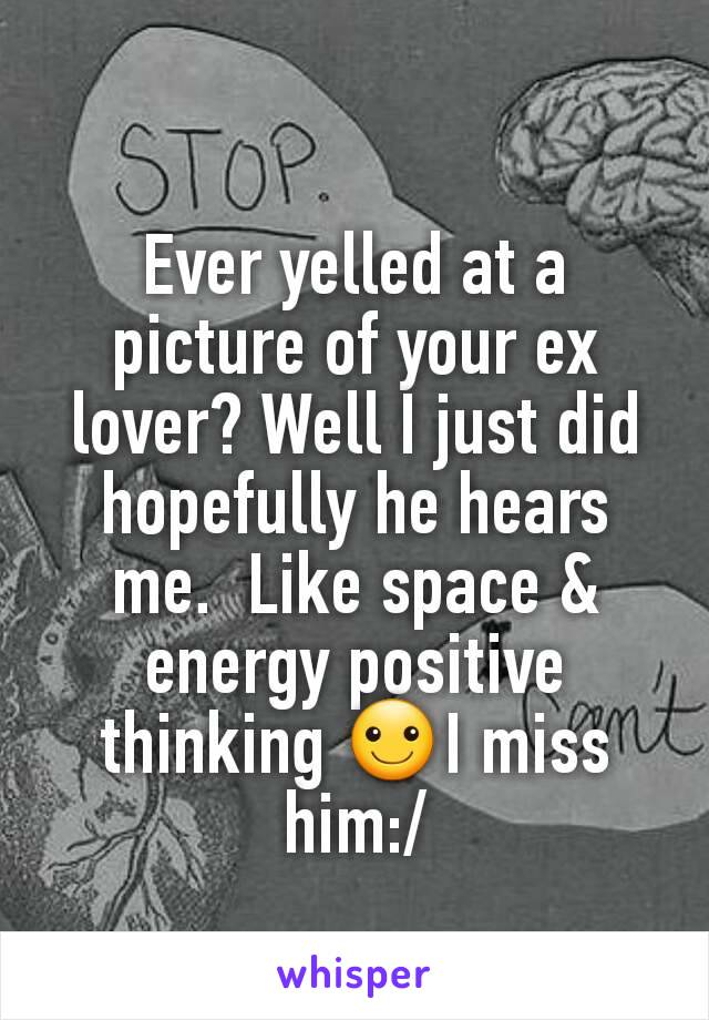 Ever yelled at a picture of your ex lover? Well I just did  hopefully he hears me.  Like space & energy positive thinking ☺I miss him:/