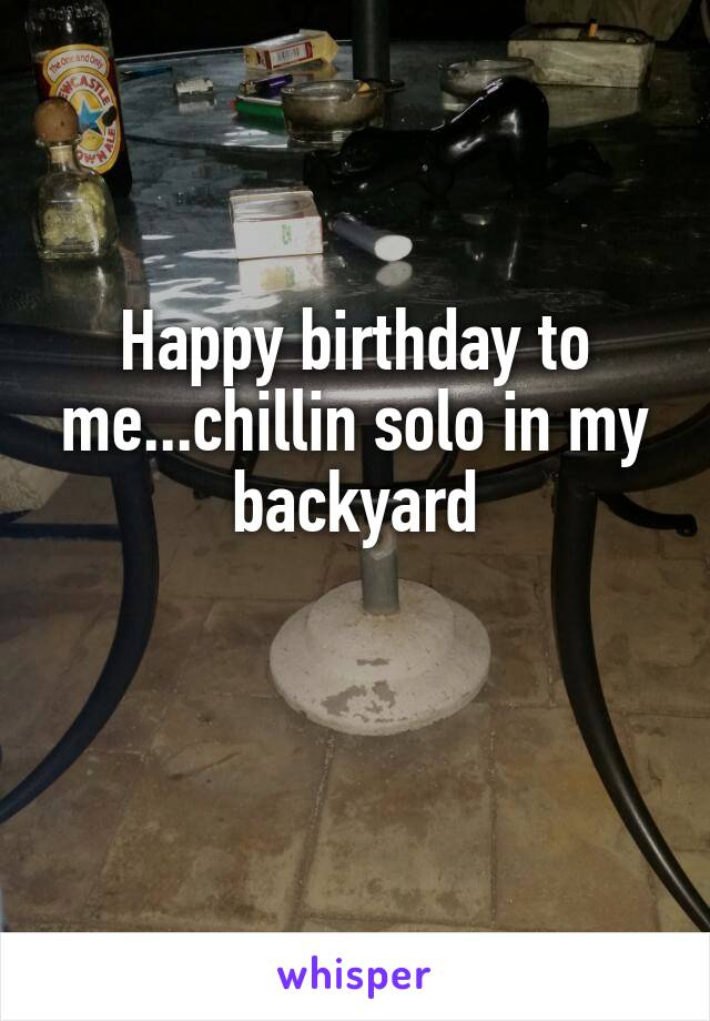 Happy birthday to me...chillin solo in my backyard