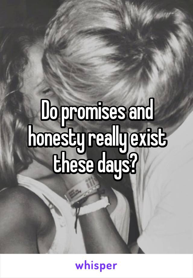 Do promises and honesty really exist these days?