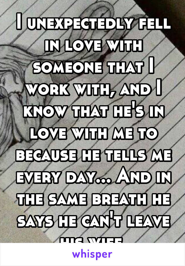 I unexpectedly fell in love with someone that I work with, and I know that he's in love with me to because he tells me every day... And in the same breath he says he can't leave his wife.
