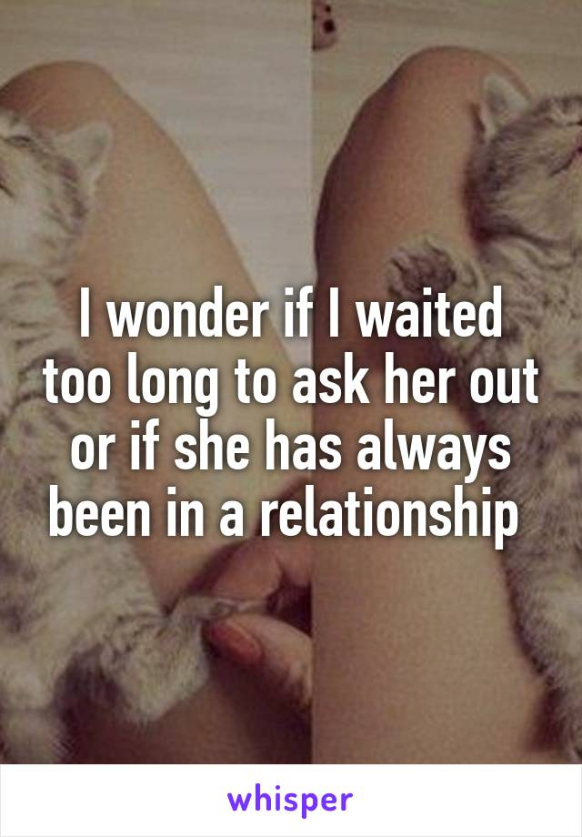 I wonder if I waited too long to ask her out or if she has always been in a relationship