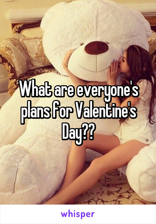 What are everyone's plans for Valentine's Day??