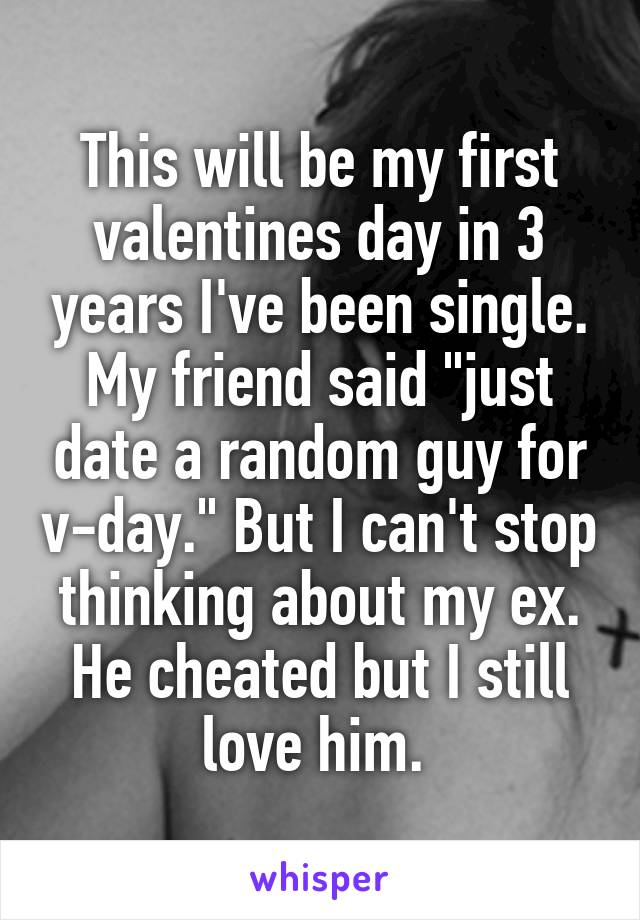 """This will be my first valentines day in 3 years I've been single. My friend said """"just date a random guy for v-day."""" But I can't stop thinking about my ex. He cheated but I still love him."""