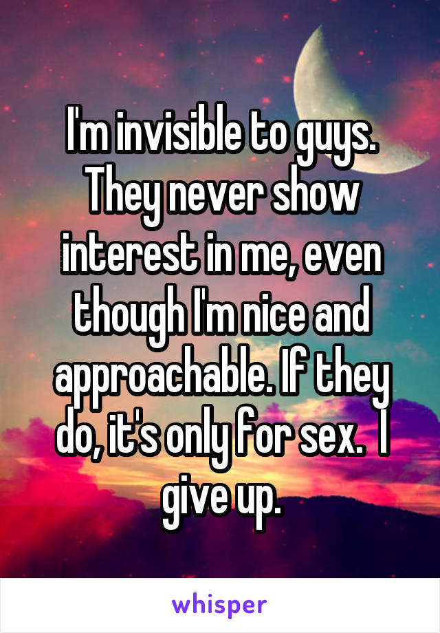 I'm invisible to guys. They never show interest in me, even though I'm nice and approachable. If they do, it's only for sex.  I give up.
